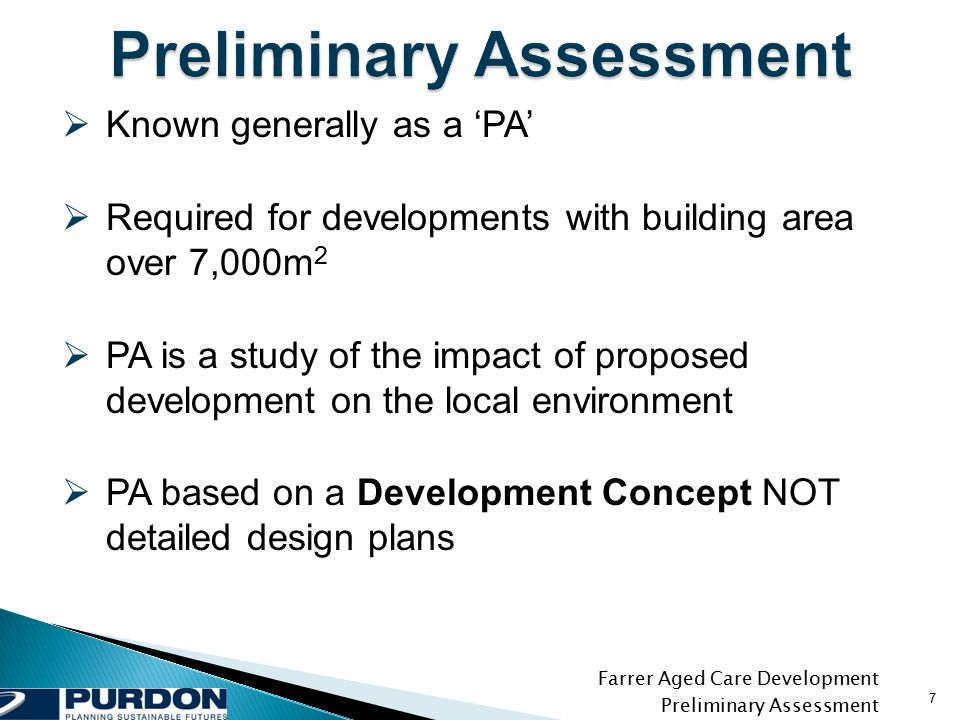 Farrer Aged Care Development Preliminary Assessment 7  Known generally as a 'PA'  Required for developments with building area over 7,000m 2  PA is a study of the impact of proposed development on the local environment  PA based on a Development Concept NOT detailed design plans