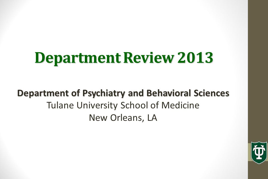 Department Review 2013 Department of Psychiatry and Behavioral Sciences Tulane University School of Medicine New Orleans, LA