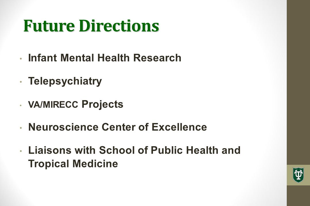 Future Directions Infant Mental Health Research Telepsychiatry VA/MIRECC Projects Neuroscience Center of Excellence Liaisons with School of Public Health and Tropical Medicine