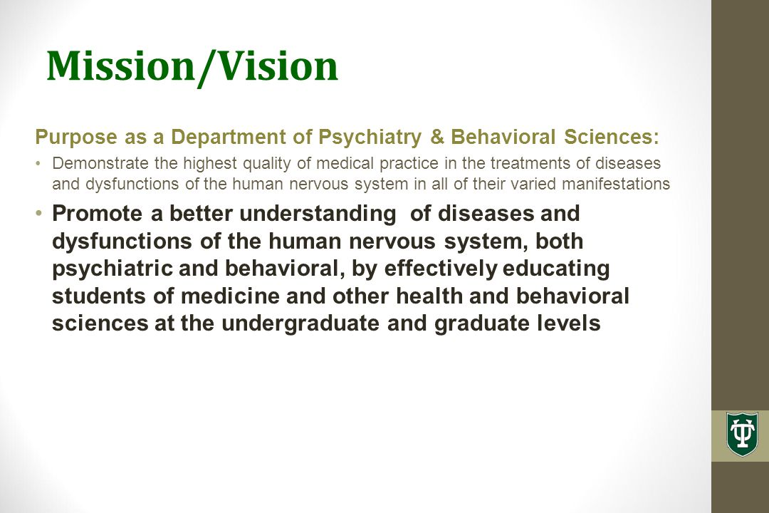 Mission/Vision Purpose as a Department of Psychiatry & Behavioral Sciences: Demonstrate the highest quality of medical practice in the treatments of diseases and dysfunctions of the human nervous system in all of their varied manifestations Promote a better understanding of diseases and dysfunctions of the human nervous system, both psychiatric and behavioral, by effectively educating students of medicine and other health and behavioral sciences at the undergraduate and graduate levels Pursue clinical and basic research in psychiatry and behavioral science resulting in a pivotal move to a new and higher plateau of knowledge and funding that will result in a better understanding of the neuroscience of the brain