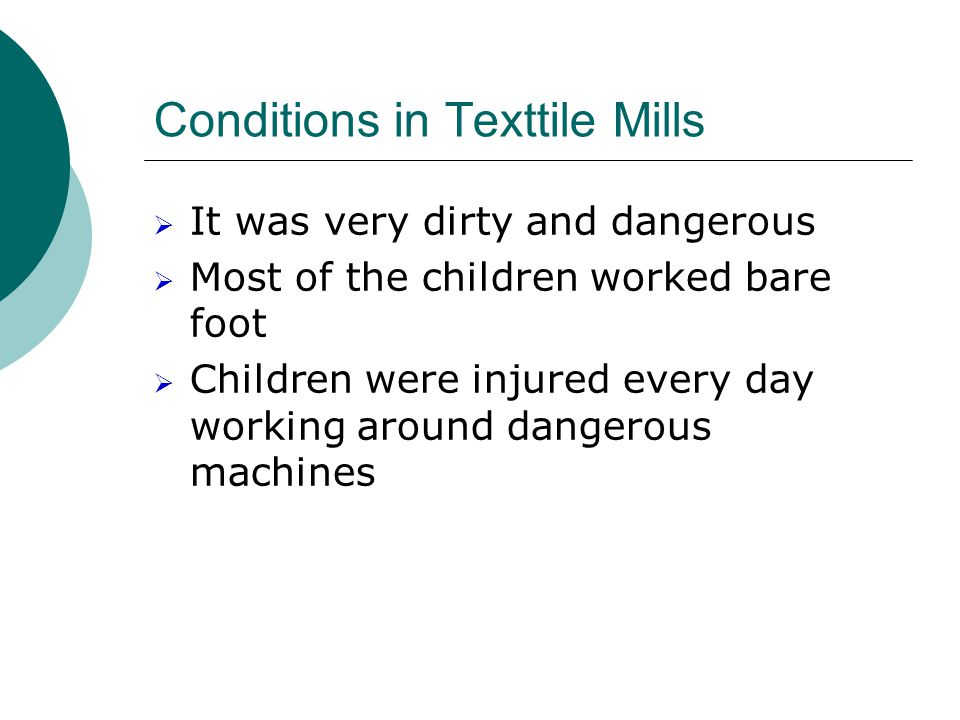 Conditions in Texttile Mills  It was very dirty and dangerous  Most of the children worked bare foot  Children were injured every day working around dangerous machines