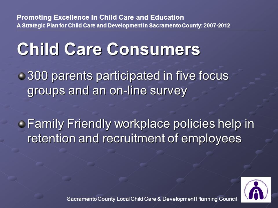 Child Care Consumers 300 parents participated in five focus groups and an on-line survey Family Friendly workplace policies help in retention and recruitment of employees Promoting Excellence In Child Care and Education A Strategic Plan for Child Care and Development in Sacramento County: 2007-2012 Sacramento County Local Child Care & Development Planning Council