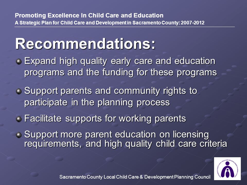 Recommendations: Expand high quality early care and education programs and the funding for these programs Support parents and community rights to participate in the planning process Facilitate supports for working parents Support more parent education on licensing requirements, and high quality child care criteria Promoting Excellence In Child Care and Education A Strategic Plan for Child Care and Development in Sacramento County: 2007-2012 Sacramento County Local Child Care & Development Planning Council