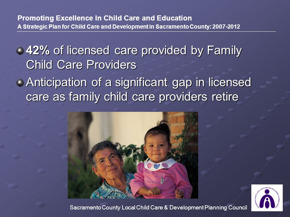 42% of licensed care provided by Family Child Care Providers Anticipation of a significant gap in licensed care as family child care providers retire Promoting Excellence In Child Care and Education A Strategic Plan for Child Care and Development in Sacramento County: 2007-2012 Sacramento County Local Child Care & Development Planning Council