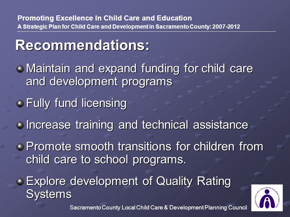 Recommendations: Maintain and expand funding for child care and development programs Fully fund licensing Increase training and technical assistance Promote smooth transitions for children from child care to school programs.