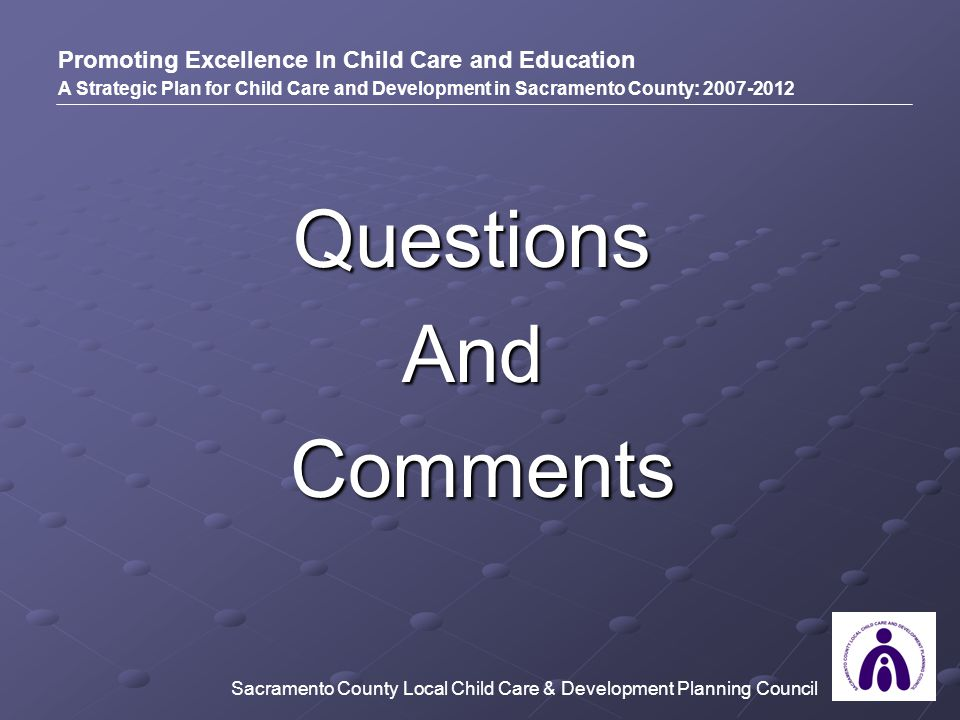 QuestionsAnd Comments Comments Promoting Excellence In Child Care and Education A Strategic Plan for Child Care and Development in Sacramento County: 2007-2012 Sacramento County Local Child Care & Development Planning Council