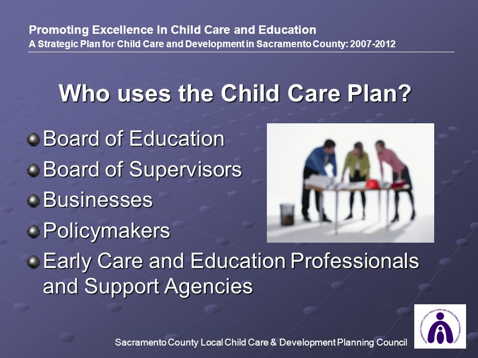 Who uses the Child Care Plan? Board of Education Board of Supervisors BusinessesPolicymakers Early Care and Education Professionals and Support Agenci