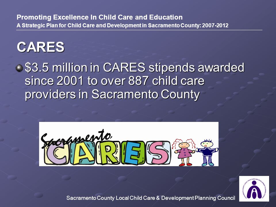 CARES Promoting Excellence In Child Care and Education A Strategic Plan for Child Care and Development in Sacramento County: 2007-2012 $3.5 million in CARES stipends awarded since 2001 to over 887 child care providers in Sacramento County Sacramento County Local Child Care & Development Planning Council