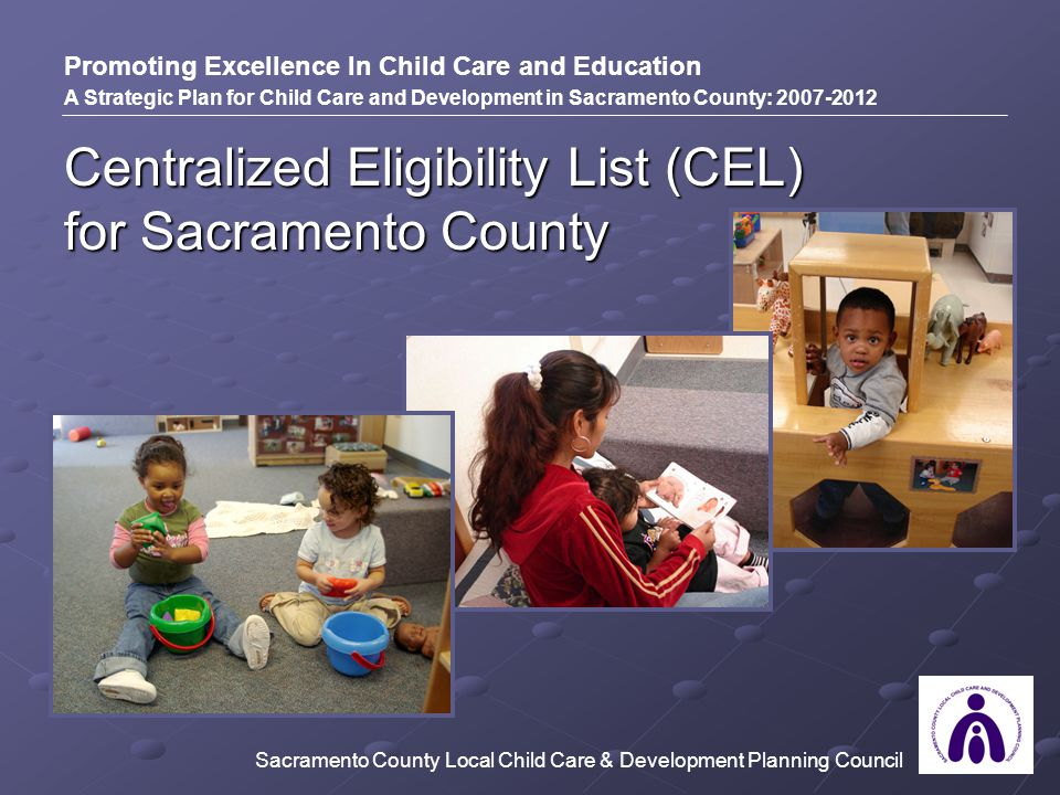 Centralized Eligibility List (CEL) for Sacramento County Promoting Excellence In Child Care and Education A Strategic Plan for Child Care and Development in Sacramento County: 2007-2012 Sacramento County Local Child Care & Development Planning Council