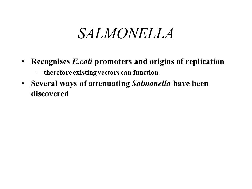 SALMONELLA Recognises E.coli promoters and origins of replication – therefore existing vectors can function Several ways of attenuating Salmonella have been discovered