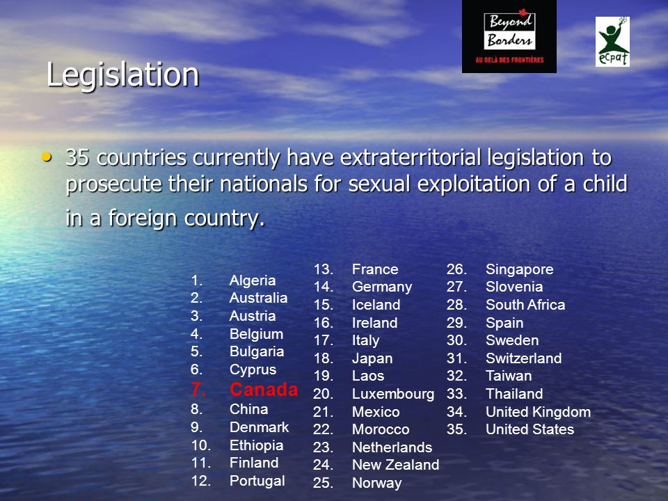 Legislation 35 countries currently have extraterritorial legislation to prosecute their nationals for sexual exploitation of a child in a foreign country.