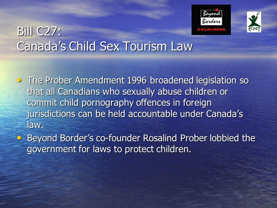 Bill C27: Canada's Child Sex Tourism Law The Prober Amendment 1996 broadened legislation so that all Canadians who sexually abuse children or commit child pornography offences in foreign jurisdictions can be held accountable under Canada's law.