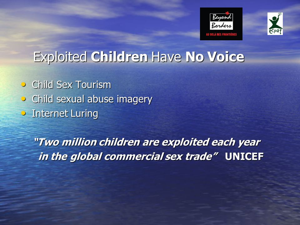 Exploited Children Have No Voice Child Sex Tourism Child Sex Tourism Child sexual abuse imagery Child sexual abuse imagery Internet Luring Internet Luring Two million children are exploited each year Two million children are exploited each year in the global commercial sex trade UNICEF in the global commercial sex trade UNICEF