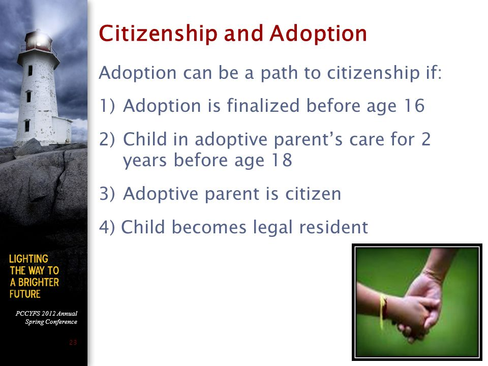 PCCYFS 2012 Annual Spring Conference 23 Citizenship and Adoption Adoption can be a path to citizenship if: 1)Adoption is finalized before age 16 2)Child in adoptive parent's care for 2 years before age 18 3)Adoptive parent is citizen 4) Child becomes legal resident