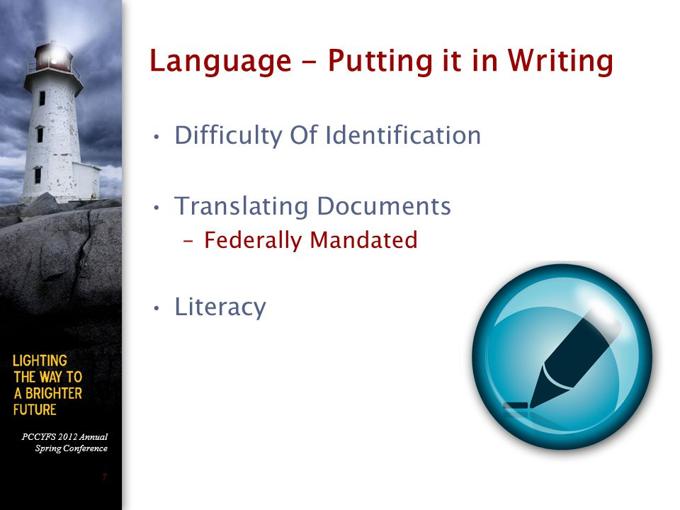 PCCYFS 2012 Annual Spring Conference 7 Language - Putting it in Writing Difficulty Of Identification Translating Documents –Federally Mandated Literacy