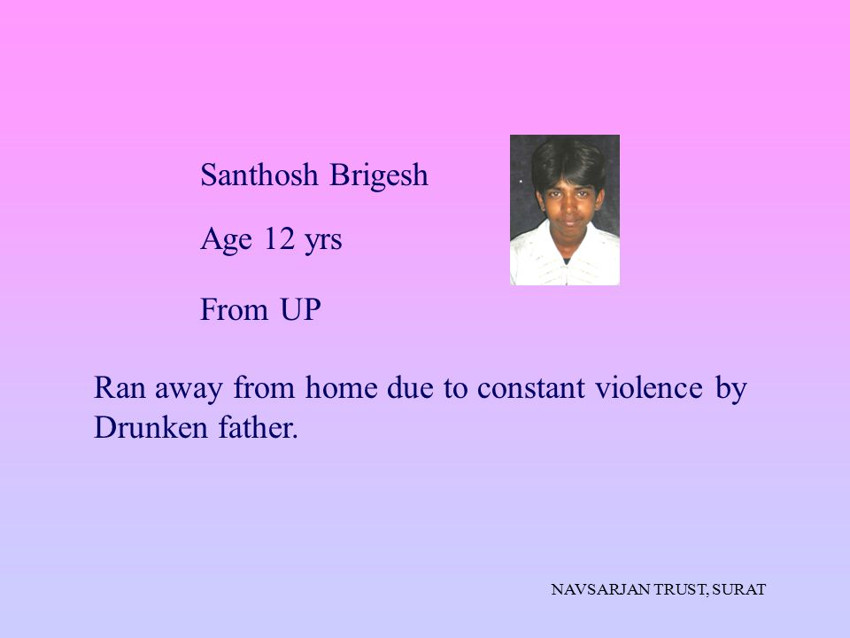 NAVSARJAN TRUST, SURAT Ran away from home due to constant violence by Drunken father. Santhosh Brigesh Age 12 yrs From UP
