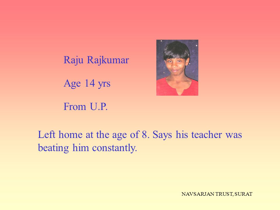 NAVSARJAN TRUST, SURAT Left home at the age of 8. Says his teacher was beating him constantly. Raju Rajkumar Age 14 yrs From U.P.