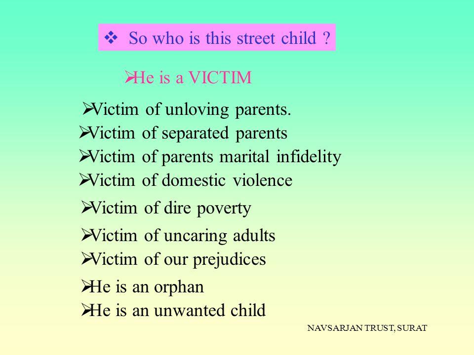 NAVSARJAN TRUST, SURAT  So who is this street child ?  He is a VICTIM  Victim of separated parents  Victim of domestic violence  Victim of dire p