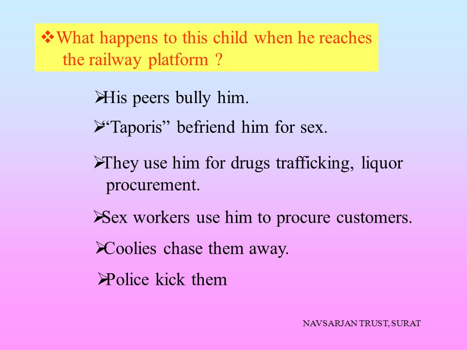 """NAVSARJAN TRUST, SURAT  What happens to this child when he reaches the railway platform ?  His peers bully him.  """"Taporis"""" befriend him for sex. """