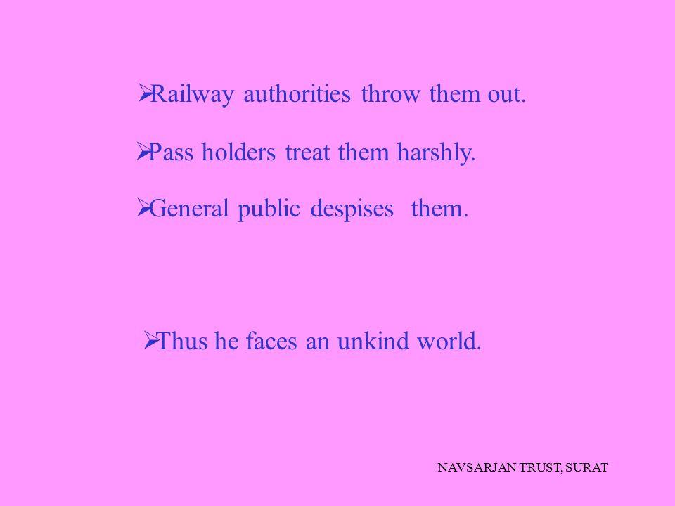 NAVSARJAN TRUST, SURAT  Pass holders treat them harshly.  General public despises them.  Railway authorities throw them out.  Thus he faces an unk