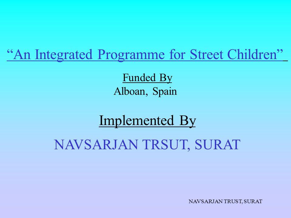 "NAVSARJAN TRUST, SURAT ""An Integrated Programme for Street Children"" Funded By Alboan, Spain Implemented By NAVSARJAN TRSUT, SURAT"