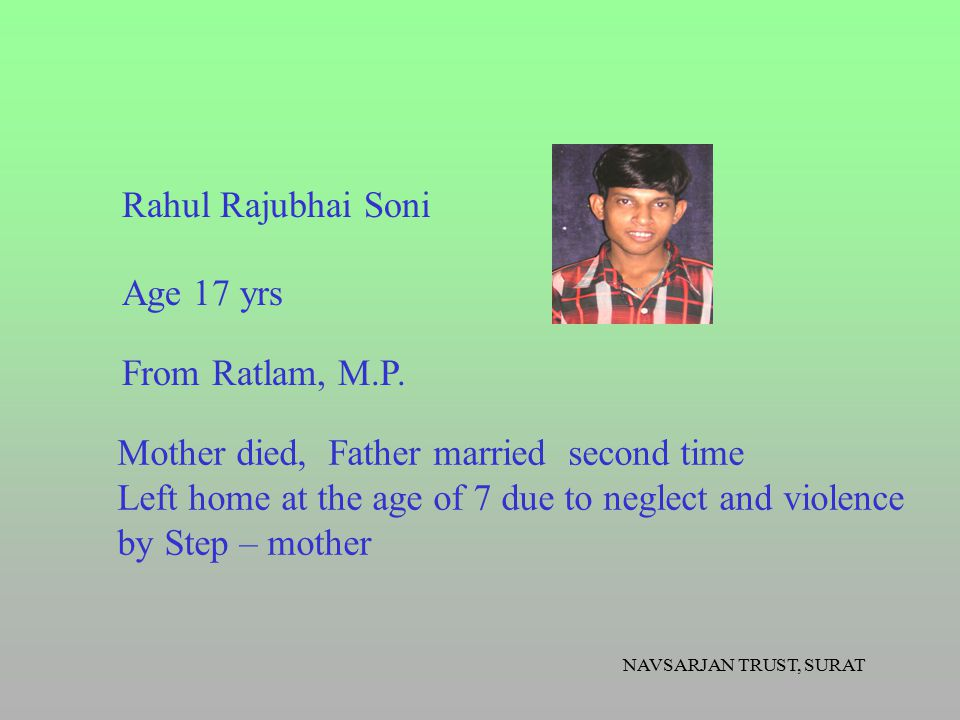NAVSARJAN TRUST, SURAT Mother died, Father married second time Left home at the age of 7 due to neglect and violence by Step – mother Age 17 yrs From