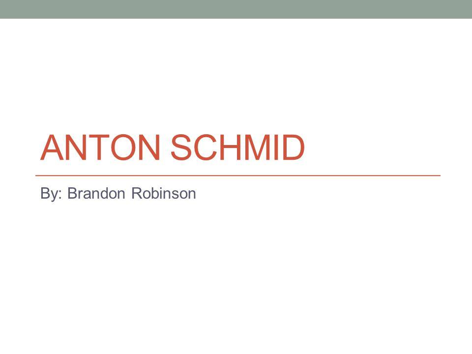 ANTON SCHMID By: Brandon Robinson