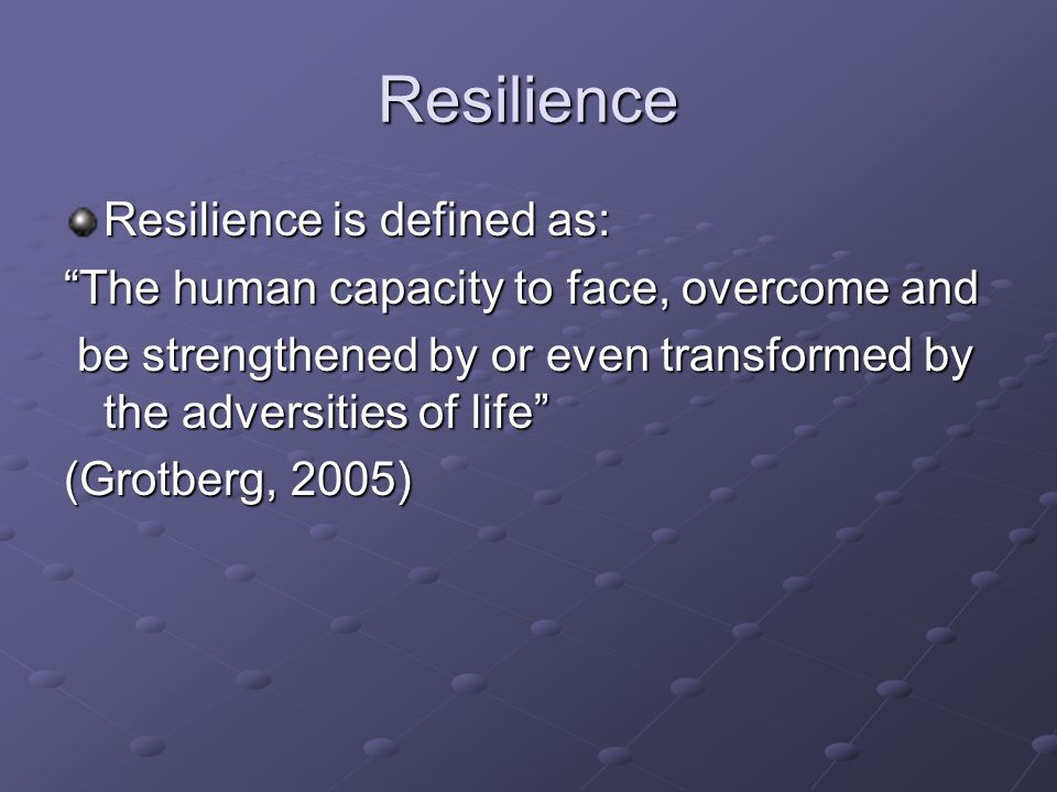 Resilience Resilience is defined as: The human capacity to face, overcome and be strengthened by or even transformed by the adversities of life be strengthened by or even transformed by the adversities of life (Grotberg, 2005)