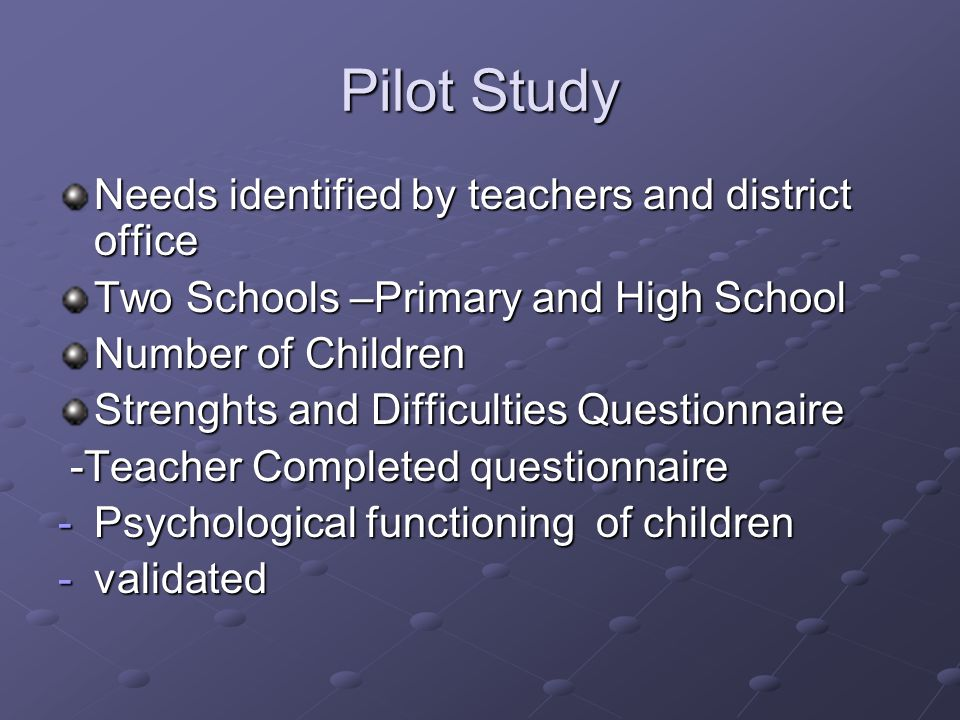 Pilot Study Needs identified by teachers and district office Two Schools –Primary and High School Number of Children Strenghts and Difficulties Questionnaire -Teacher Completed questionnaire -Teacher Completed questionnaire -Psychological functioning of children -validated