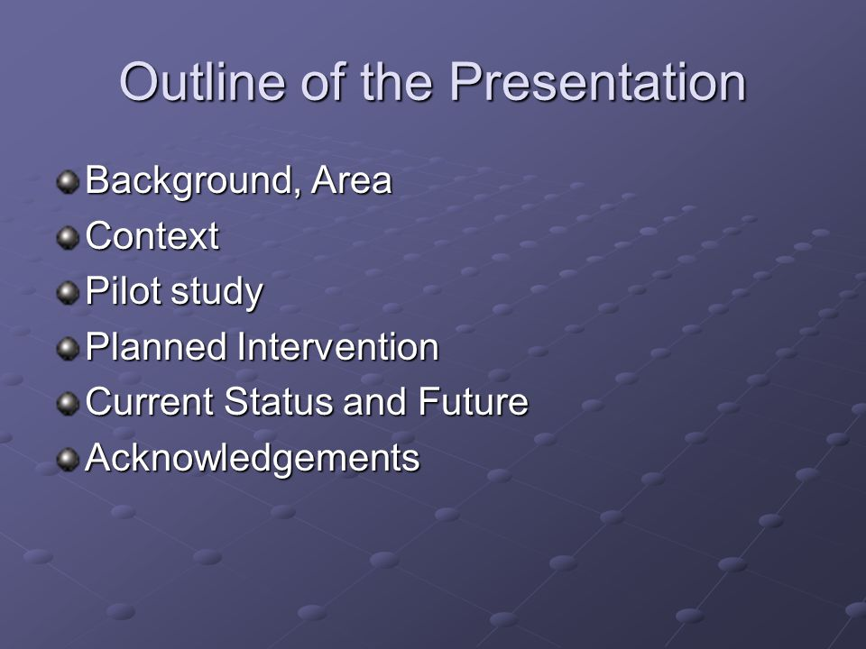 Outline of the Presentation Background, Area Context Pilot study Planned Intervention Current Status and Future Acknowledgements