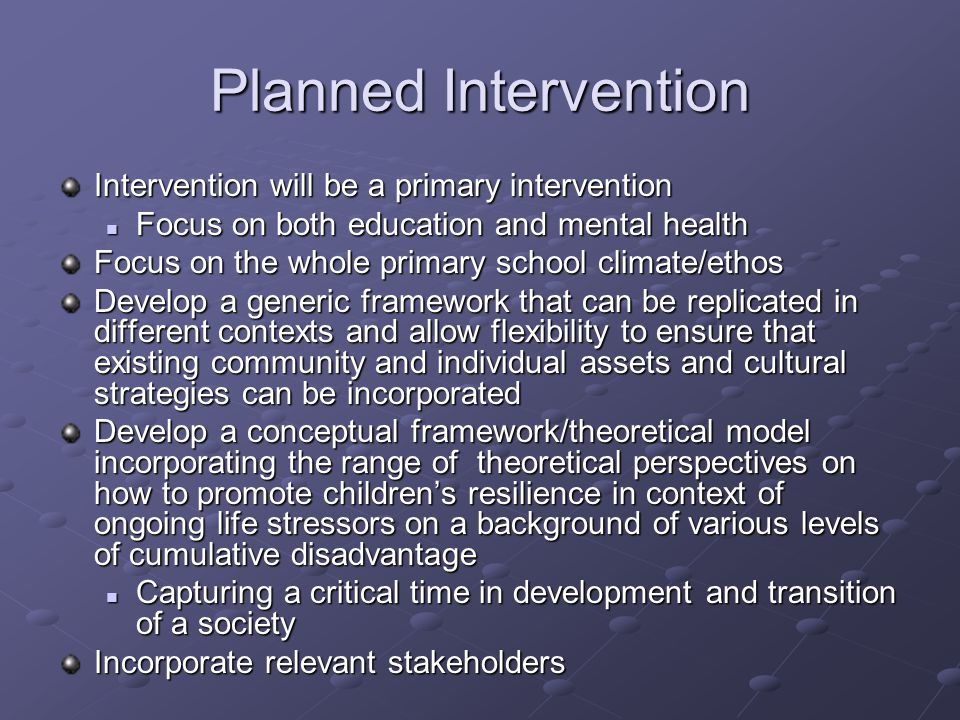 Planned Intervention Intervention will be a primary intervention Focus on both education and mental health Focus on both education and mental health Focus on the whole primary school climate/ethos Develop a generic framework that can be replicated in different contexts and allow flexibility to ensure that existing community and individual assets and cultural strategies can be incorporated Develop a conceptual framework/theoretical model incorporating the range of theoretical perspectives on how to promote children's resilience in context of ongoing life stressors on a background of various levels of cumulative disadvantage Capturing a critical time in development and transition of a society Capturing a critical time in development and transition of a society Incorporate relevant stakeholders