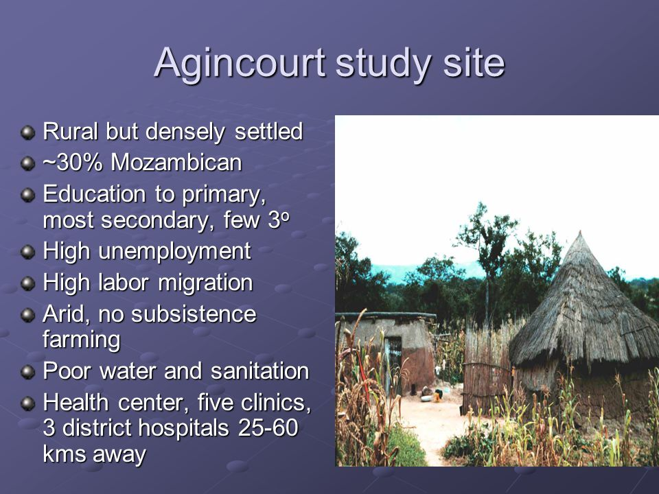 Agincourt study site Rural but densely settled ~30% Mozambican Education to primary, most secondary, few 3 o High unemployment High labor migration Arid, no subsistence farming Poor water and sanitation Health center, five clinics, 3 district hospitals kms away