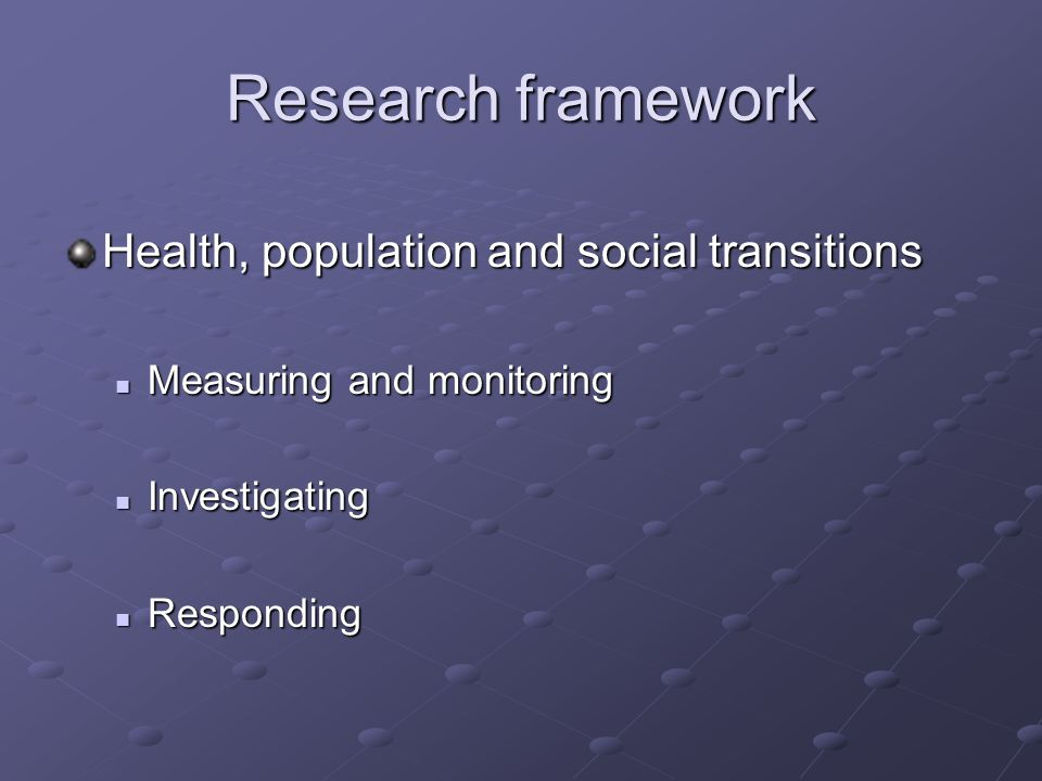 Research framework Health, population and social transitions Measuring and monitoring Measuring and monitoring Investigating Investigating Responding Responding