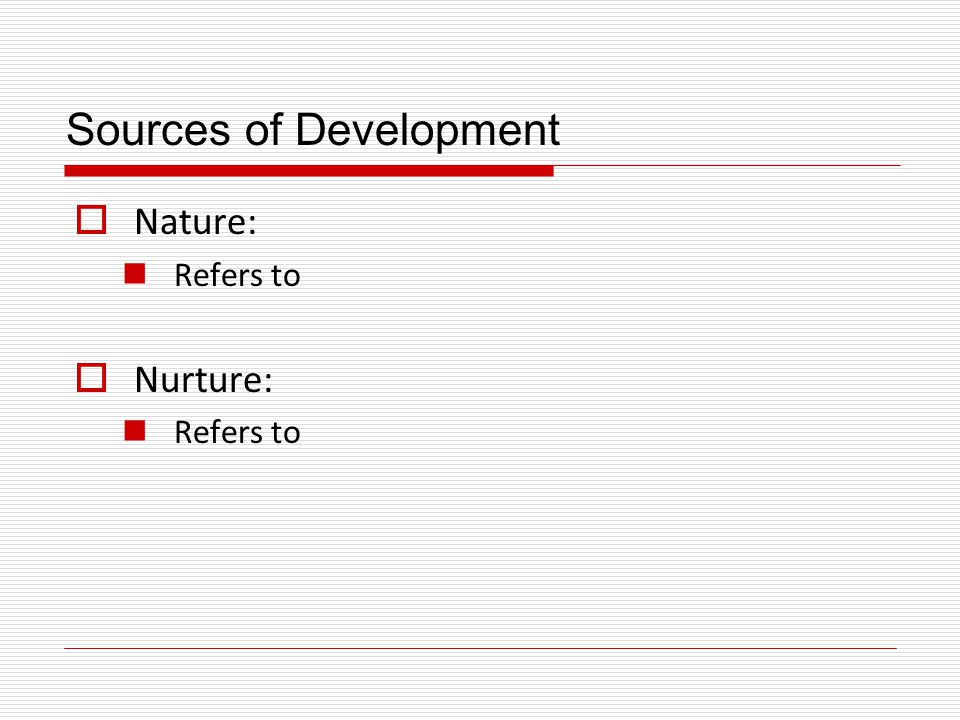 Sources of Development  Question about the sources of development: How do nature and nurture interact to produce development.