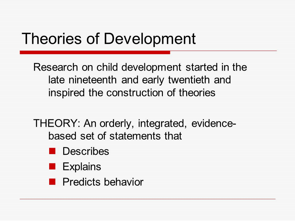 Theory EXAMPLE: infant-caregiver attachment Describes Explains Predicts behavior  Provide organized frameworks for our observations of children; can be verified by research