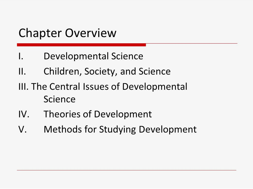 Child Development  Area of study devoted to understanding constancy and change from conception to adolescence  Part of a larger, interdisciplinary field known as Developmental Science (including changes throughout the lifespan)