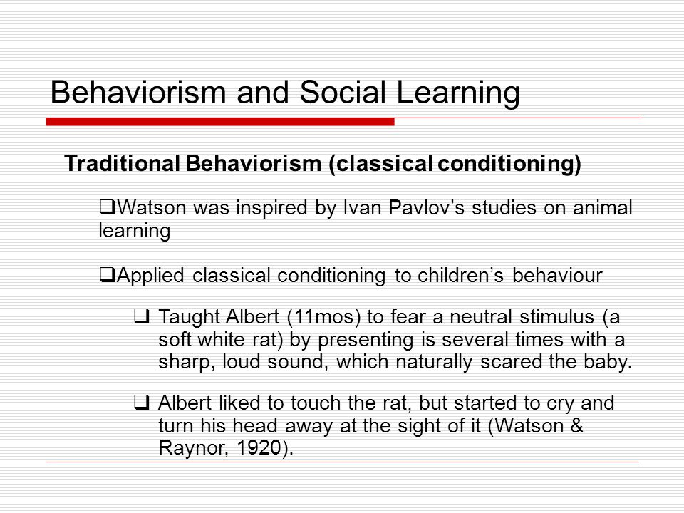 Behaviorism and Social Learning Traditional Behaviorism (classical conditioning) Watson concluded that environment is the supreme force in development and that adults can mould children's behaviour by carefully controlling stimulus- response associations = development as a continuous process, consisting of a gradual increase with age in the number and strength of these associations