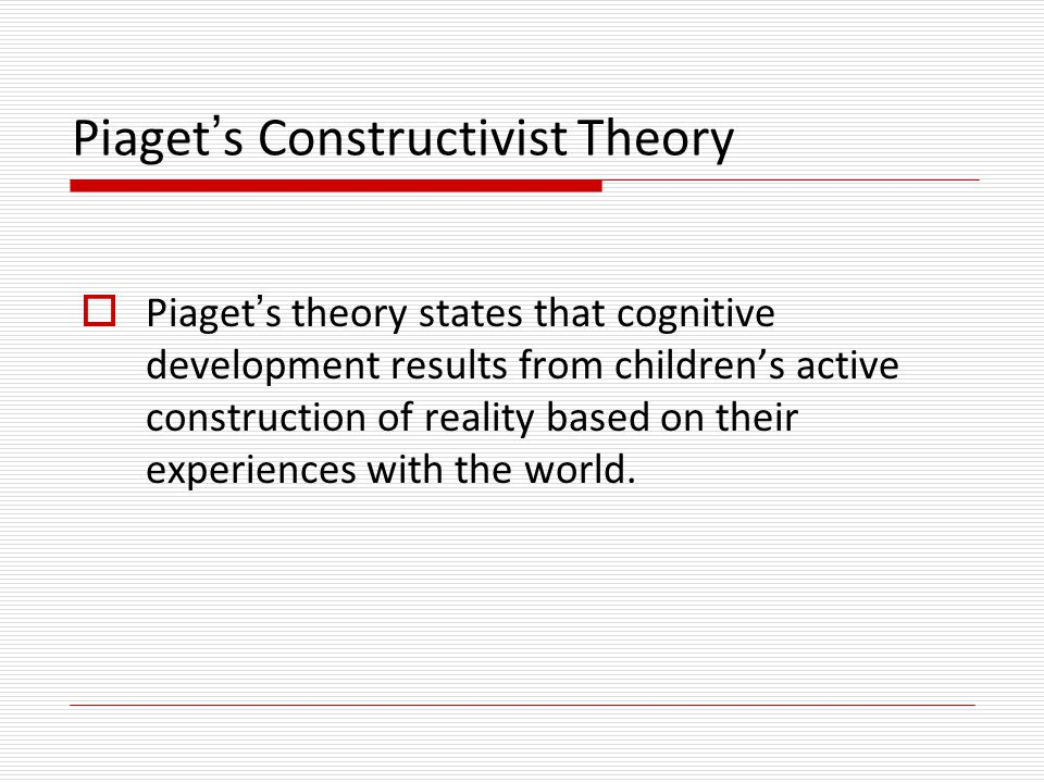 Piaget's Constructivist Theory  Concepts: Children progress through universal stages of cognitive development.