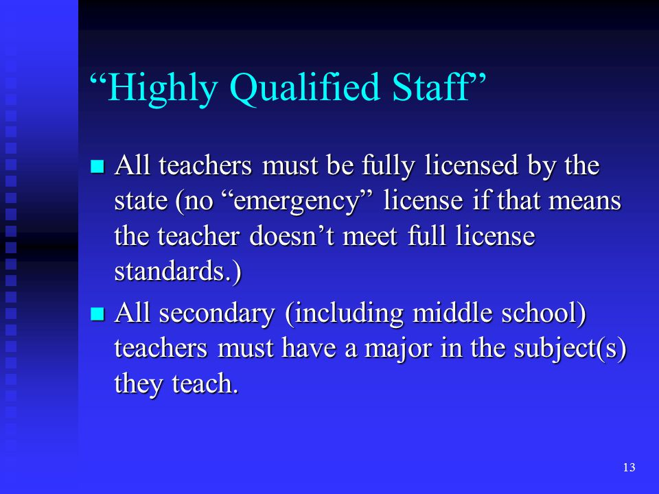 13 Highly Qualified Staff n All teachers must be fully licensed by the state (no emergency license if that means the teacher doesn't meet full license standards.) n All secondary (including middle school) teachers must have a major in the subject(s) they teach.