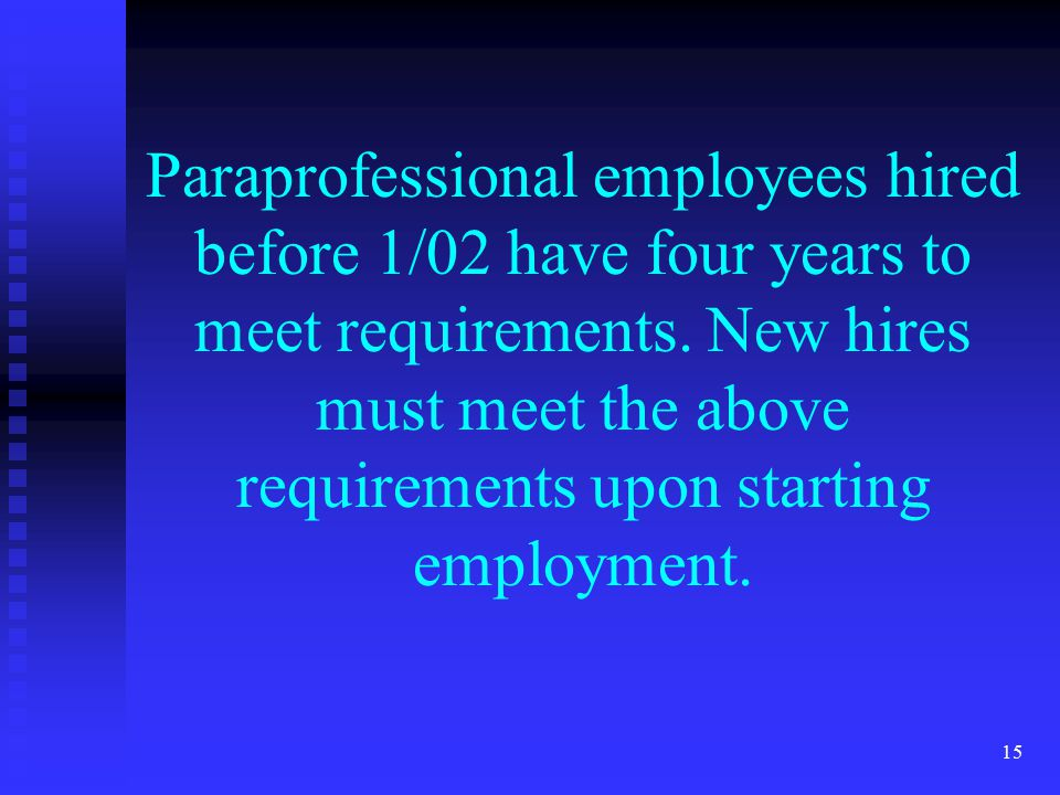 15 Paraprofessional employees hired before 1/02 have four years to meet requirements.