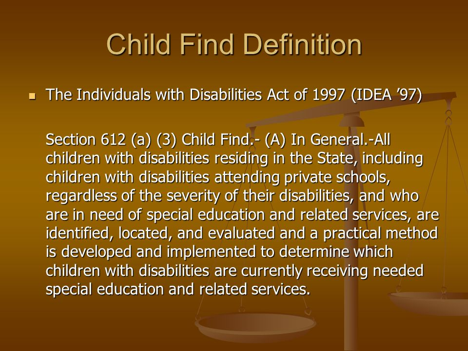 Child Find Definition The Individuals with Disabilities Act of 1997 (IDEA '97) The Individuals with Disabilities Act of 1997 (IDEA '97) Section 612 (a) (3) Child Find.- (A) In General.-All children with disabilities residing in the State, including children with disabilities attending private schools, regardless of the severity of their disabilities, and who are in need of special education and related services, are identified, located, and evaluated and a practical method is developed and implemented to determine which children with disabilities are currently receiving needed special education and related services.