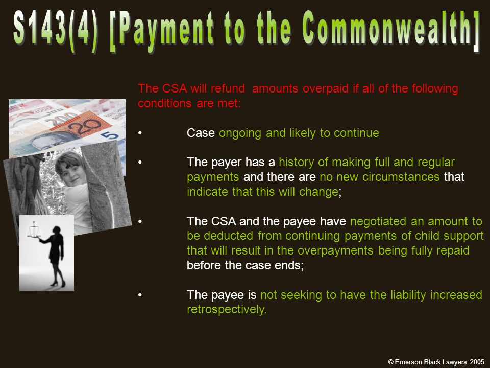 The CSA will refund amounts overpaid if all of the following conditions are met: Case ongoing and likely to continue The payer has a history of making full and regular payments and there are no new circumstances that indicate that this will change; The CSA and the payee have negotiated an amount to be deducted from continuing payments of child support that will result in the overpayments being fully repaid before the case ends; The payee is not seeking to have the liability increased retrospectively.