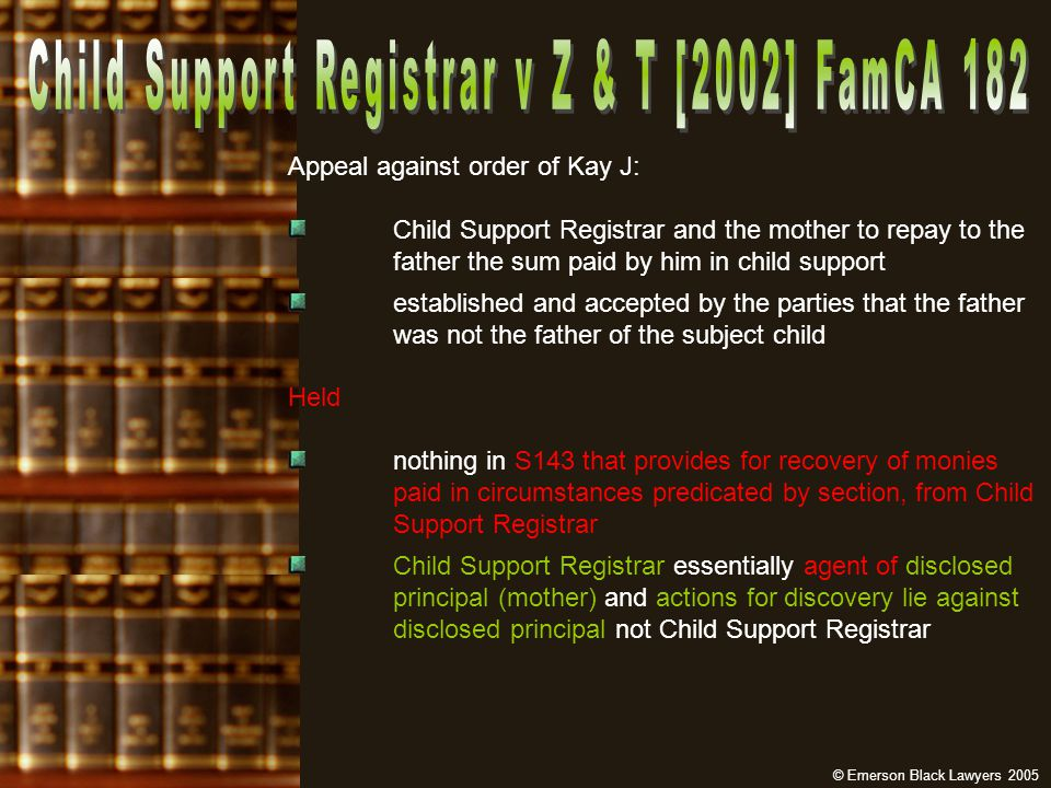 Appeal against order of Kay J: Child Support Registrar and the mother to repay to the father the sum paid by him in child support established and accepted by the parties that the father was not the father of the subject child Held nothing in S143 that provides for recovery of monies paid in circumstances predicated by section, from Child Support Registrar Child Support Registrar essentially agent of disclosed principal (mother) and actions for discovery lie against disclosed principal not Child Support Registrar © Emerson Black Lawyers 2005