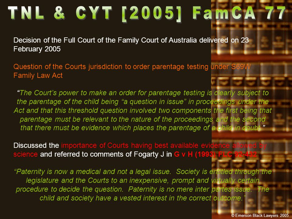 Decision of the Full Court of the Family Court of Australia delivered on 23 February 2005 Question of the Courts jurisdiction to order parentage testing under S69W Family Law Act The Court's power to make an order for parentage testing is clearly subject to the parentage of the child being a question in issue in proceedings under the Act and that this threshold question involved two components the first being that parentage must be relevant to the nature of the proceedings and the second that there must be evidence which places the parentage of a child in doubt. Discussed the importance of Courts having best available evidence allowed by science and referred to comments of Fogarty J in G v H (1993) FLC 92-432 Paternity is now a medical and not a legal issue.