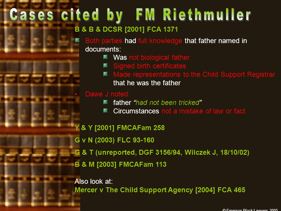 B & B & DCSR [2001] FCA 1371 Both parties had full knowledge that father named in documents: Was not biological father Signed birth certificates Made representations to the Child Support Registrar that he was the father Dawe J noted: father had not been tricked Circumstances not a mistake of law or fact Y & Y [2001] FMCAFam 258 G v N (2003) FLC 93-160 G & T (unreported, DGF 3156/94, Wilczek J, 18/10/02) B & M [2003] FMCAFam 113 Also look at: Mercer v The Child Support Agency [2004] FCA 465 © Emerson Black Lawyers 2005