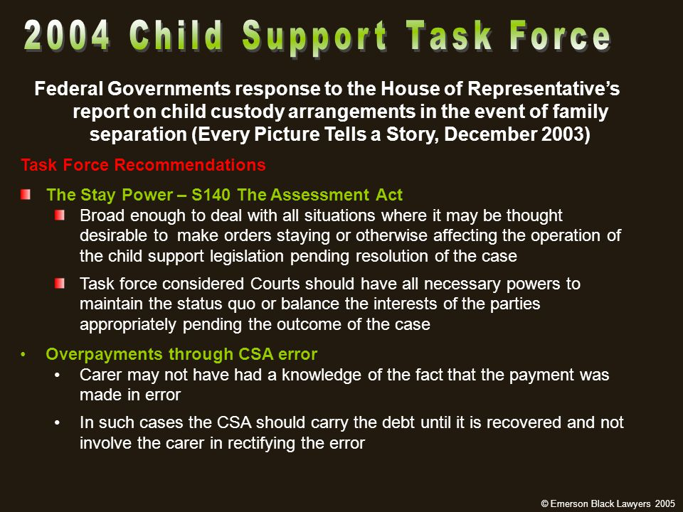 Federal Governments response to the House of Representative's report on child custody arrangements in the event of family separation (Every Picture Tells a Story, December 2003) Task Force Recommendations The Stay Power – S140 The Assessment Act Broad enough to deal with all situations where it may be thought desirable to make orders staying or otherwise affecting the operation of the child support legislation pending resolution of the case Task force considered Courts should have all necessary powers to maintain the status quo or balance the interests of the parties appropriately pending the outcome of the case Overpayments through CSA error Carer may not have had a knowledge of the fact that the payment was made in error In such cases the CSA should carry the debt until it is recovered and not involve the carer in rectifying the error