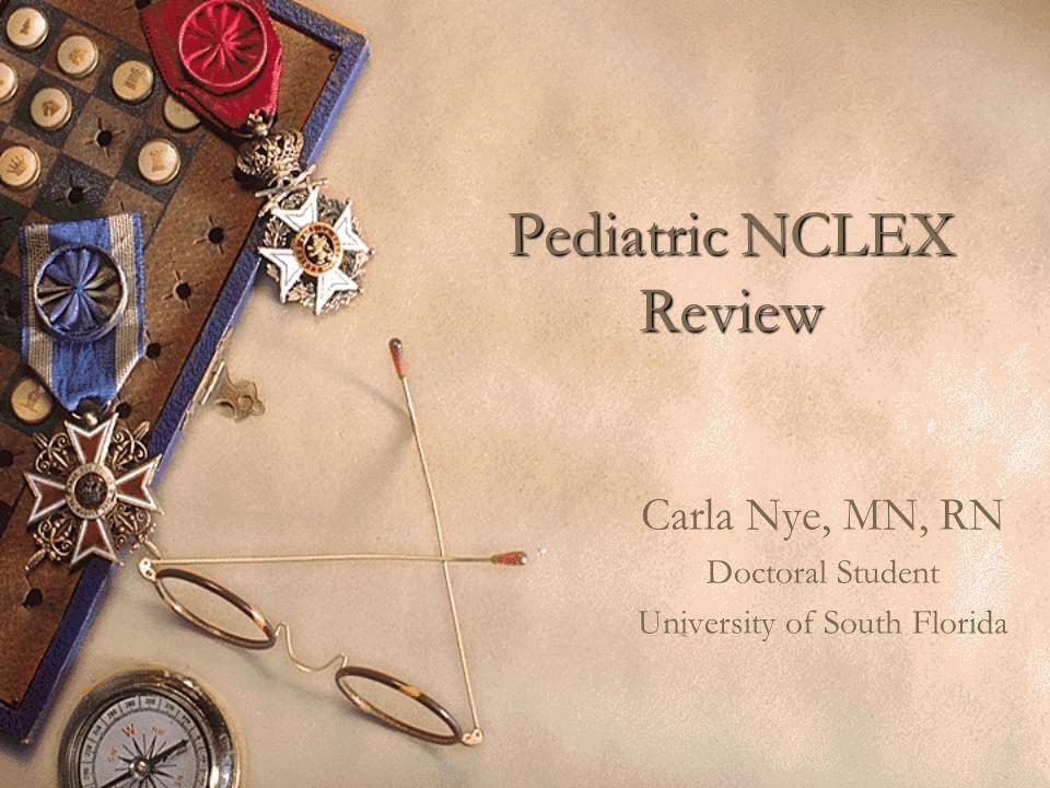 Pediatric NCLEX Review Carla Nye, MN, RN Doctoral Student University of South Florida