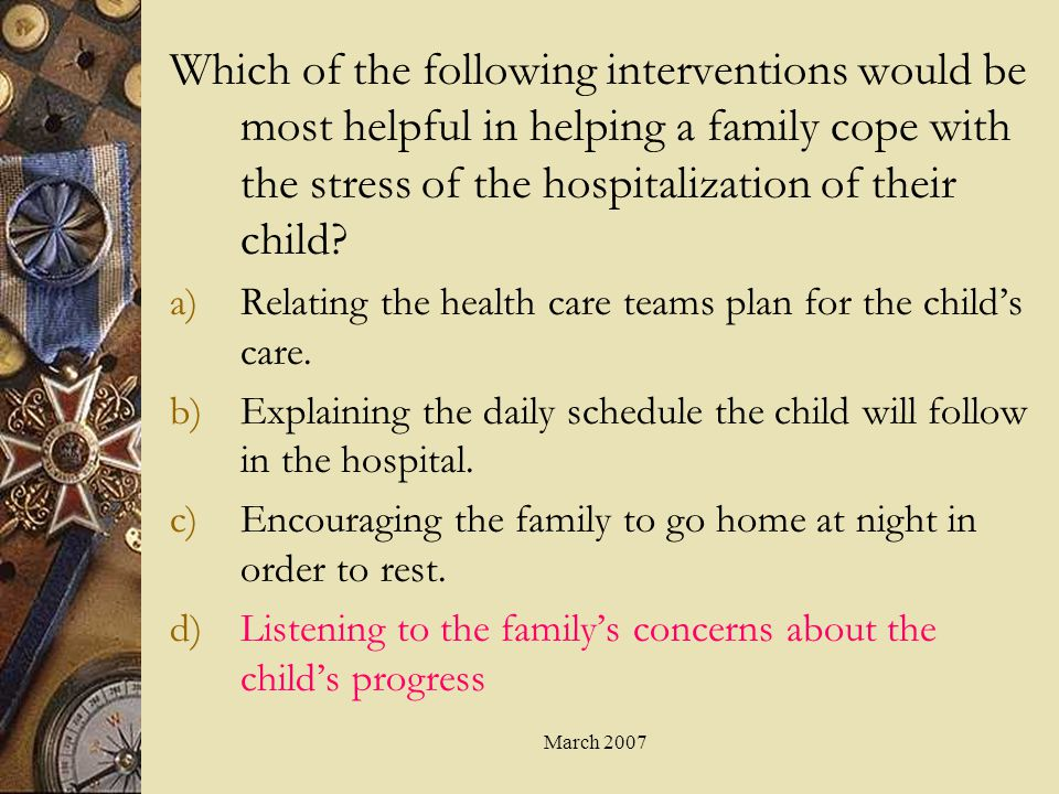 March 2007 Which of the following interventions would be most helpful in helping a family cope with the stress of the hospitalization of their child?