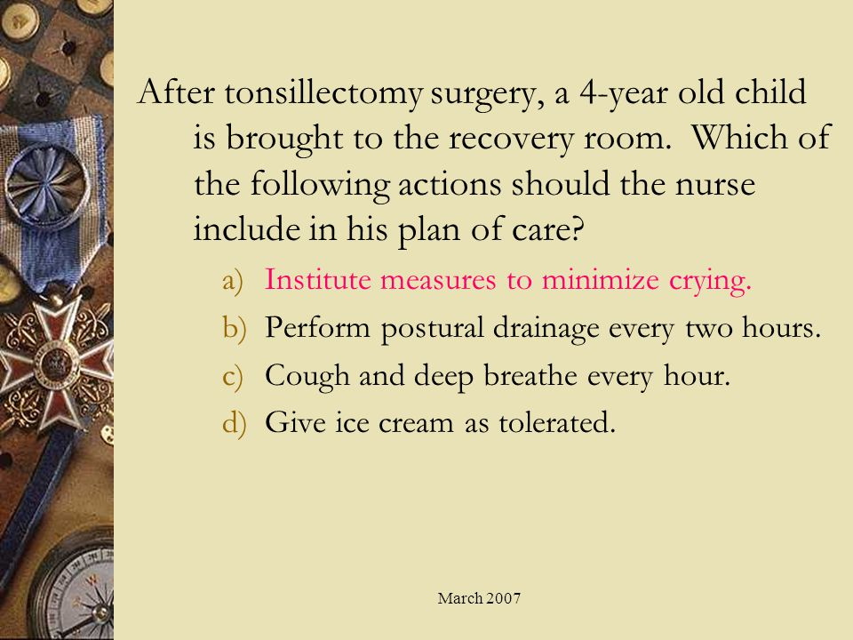 March 2007 After tonsillectomy surgery, a 4-year old child is brought to the recovery room. Which of the following actions should the nurse include in