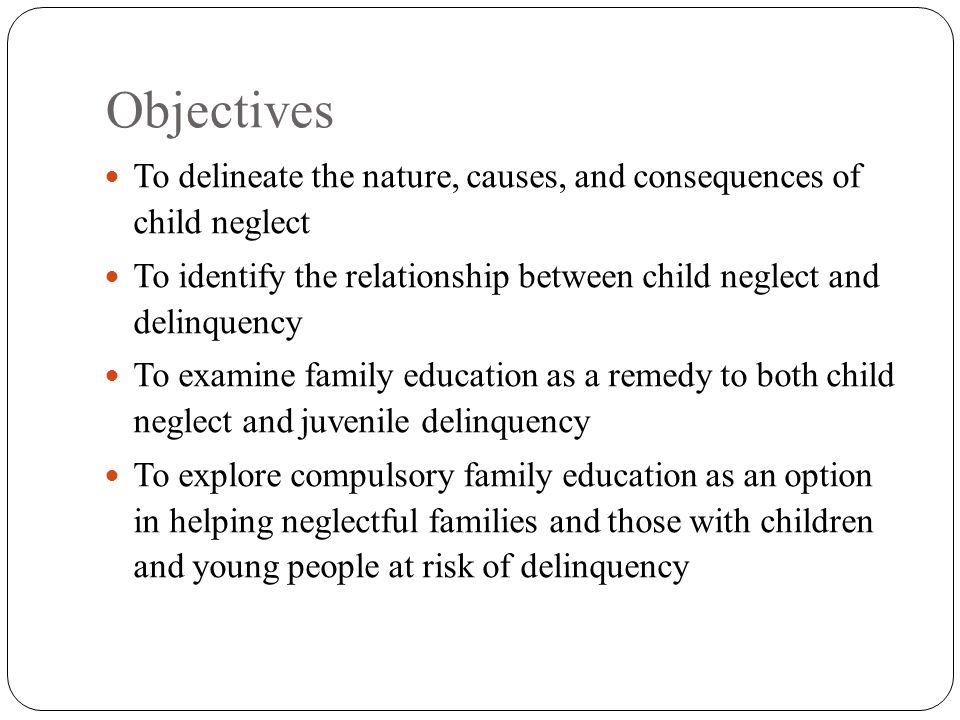 Objectives To delineate the nature, causes, and consequences of child neglect To identify the relationship between child neglect and delinquency To examine family education as a remedy to both child neglect and juvenile delinquency To explore compulsory family education as an option in helping neglectful families and those with children and young people at risk of delinquency